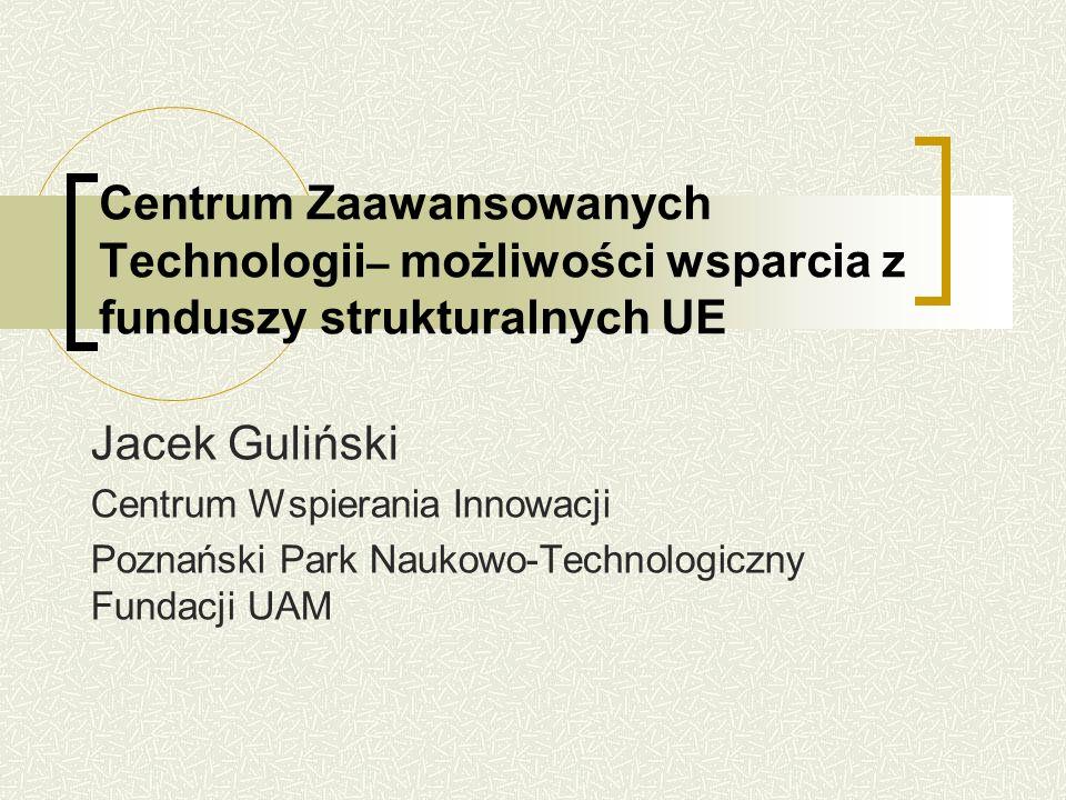 Centrum Zaawansowanych Technologii – możliwości wsparcia z funduszy strukturalnych UE Jacek Guliński Centrum Wspierania Innowacji Poznański Park Naukowo-Technologiczny Fundacji UAM