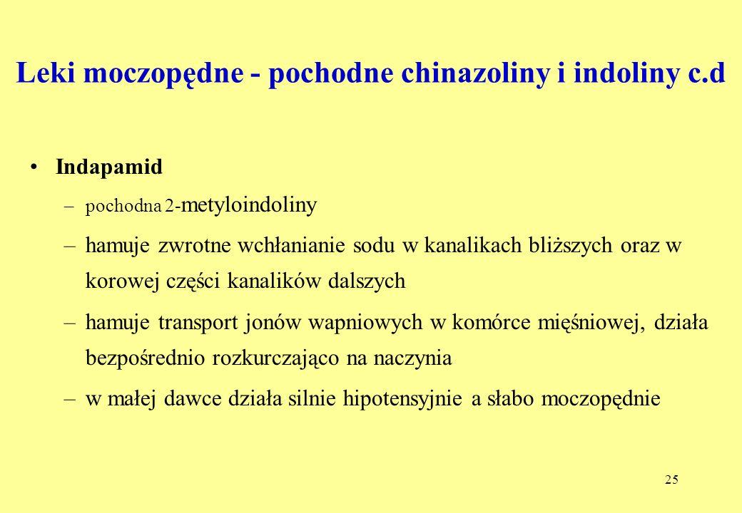 25 Leki moczopędne - pochodne chinazoliny i indoliny c.d Indapamid –pochodna 2- metyloindoliny –hamuje zwrotne wchłanianie sodu w kanalikach bliższych oraz w korowej części kanalików dalszych –hamuje transport jonów wapniowych w komórce mięśniowej, działa bezpośrednio rozkurczająco na naczynia –w małej dawce działa silnie hipotensyjnie a słabo moczopędnie