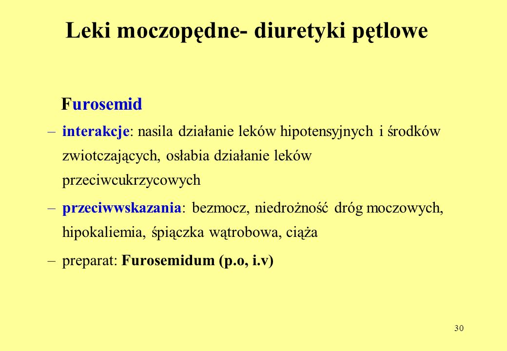 30 Leki moczopędne- diuretyki pętlowe Furosemid –interakcje: nasila działanie leków hipotensyjnych i środków zwiotczających, osłabia działanie leków przeciwcukrzycowych –przeciwwskazania: bezmocz, niedrożność dróg moczowych, hipokaliemia, śpiączka wątrobowa, ciąża –preparat: Furosemidum (p.o, i.v)