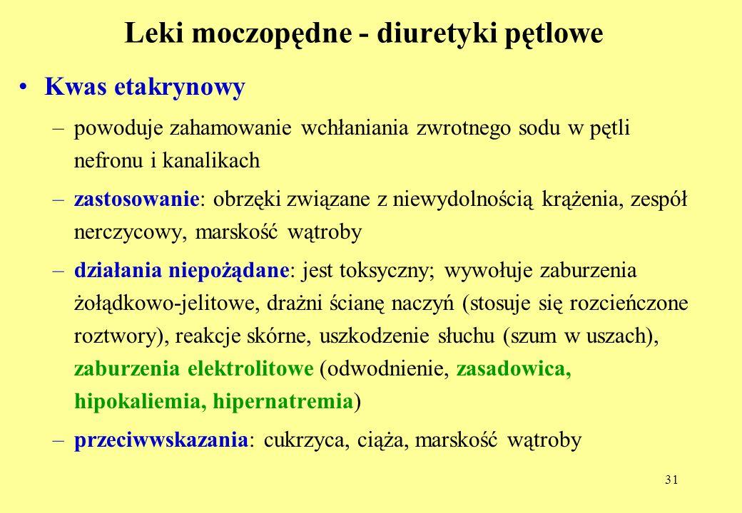31 Leki moczopędne - diuretyki pętlowe Kwas etakrynowy –powoduje zahamowanie wchłaniania zwrotnego sodu w pętli nefronu i kanalikach –zastosowanie: obrzęki związane z niewydolnością krążenia, zespół nerczycowy, marskość wątroby –działania niepożądane: jest toksyczny; wywołuje zaburzenia żołądkowo-jelitowe, drażni ścianę naczyń (stosuje się rozcieńczone roztwory), reakcje skórne, uszkodzenie słuchu (szum w uszach), zaburzenia elektrolitowe (odwodnienie, zasadowica, hipokaliemia, hipernatremia) –przeciwwskazania: cukrzyca, ciąża, marskość wątroby