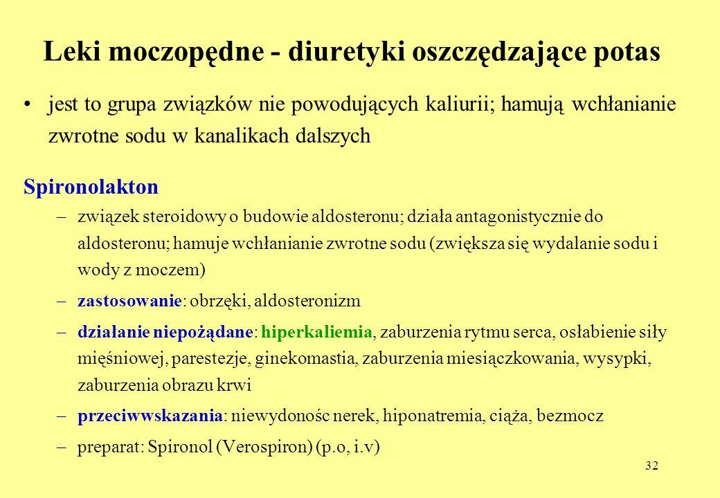 32 Leki moczopędne - diuretyki oszczędzające potas jest to grupa związków nie powodujących kaliurii; hamują wchłanianie zwrotne sodu w kanalikach dalszych Spironolakton –związek steroidowy o budowie aldosteronu; działa antagonistycznie do aldosteronu; hamuje wchłanianie zwrotne sodu (zwiększa się wydalanie sodu i wody z moczem) –zastosowanie: obrzęki, aldosteronizm –działanie niepożądane: hiperkaliemia, zaburzenia rytmu serca, osłabienie siły mięśniowej, parestezje, ginekomastia, zaburzenia miesiączkowania, wysypki, zaburzenia obrazu krwi –przeciwwskazania: niewydonośc nerek, hiponatremia, ciąża, bezmocz –preparat: Spironol (Verospiron) (p.o, i.v)