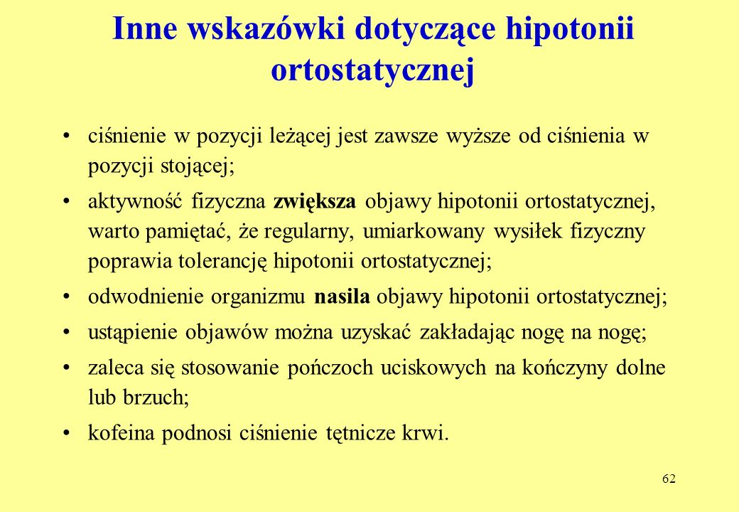 62 Inne wskazówki dotyczące hipotonii ortostatycznej ciśnienie w pozycji leżącej jest zawsze wyższe od ciśnienia w pozycji stojącej; aktywność fizyczna zwiększa objawy hipotonii ortostatycznej, warto pamiętać, że regularny, umiarkowany wysiłek fizyczny poprawia tolerancję hipotonii ortostatycznej; odwodnienie organizmu nasila objawy hipotonii ortostatycznej; ustąpienie objawów można uzyskać zakładając nogę na nogę; zaleca się stosowanie pończoch uciskowych na kończyny dolne lub brzuch; kofeina podnosi ciśnienie tętnicze krwi.