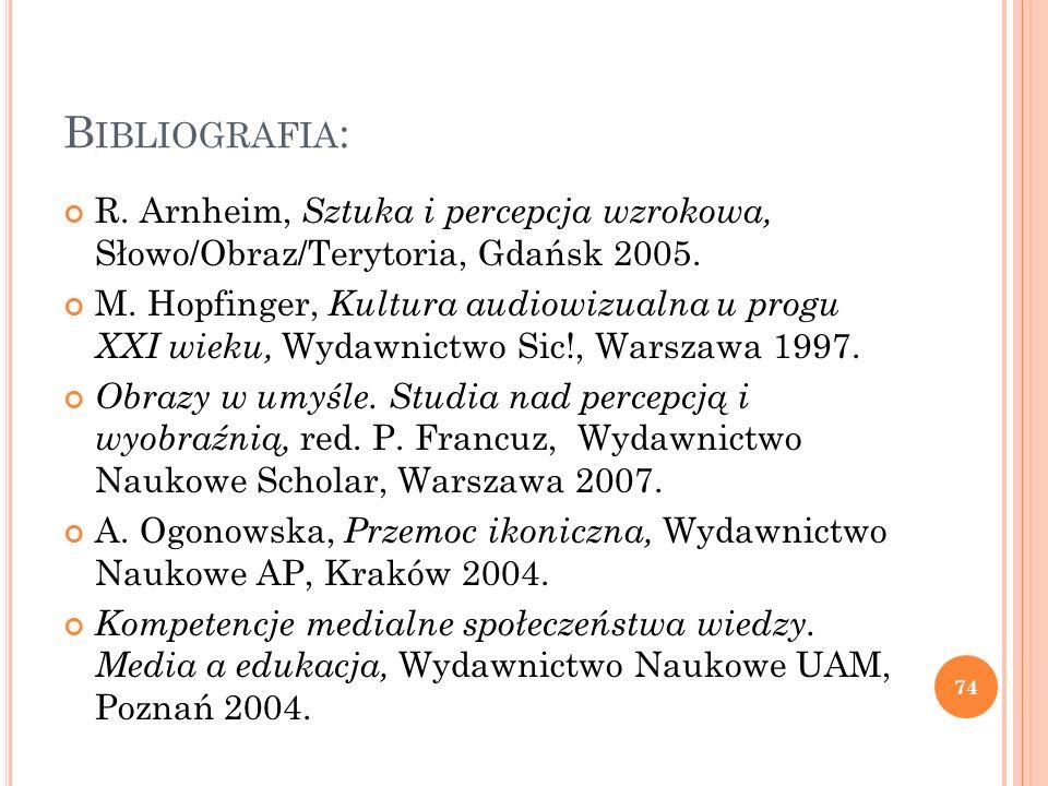 B IBLIOGRAFIA : R. Arnheim, Sztuka i percepcja wzrokowa, Słowo/Obraz/Terytoria, Gdańsk 2005. M. Hopfinger, Kultura audiowizualna u progu XXI wieku, Wy