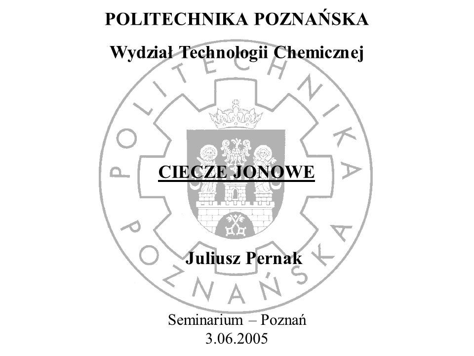POLITECHNIKA POZNAŃSKA Wydział Technologii Chemicznej CIECZE JONOWE Juliusz Pernak Seminarium – Poznań 3.06.2005