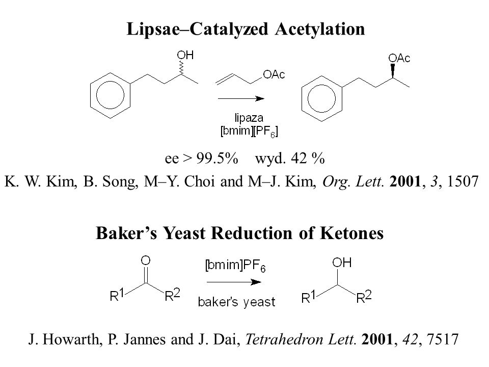 Lipsae–Catalyzed Acetylation K. W. Kim, B. Song, M–Y. Choi and M–J. Kim, Org. Lett. 2001, 3, 1507 ee > 99.5% wyd. 42 % Bakers Yeast Reduction of Keton