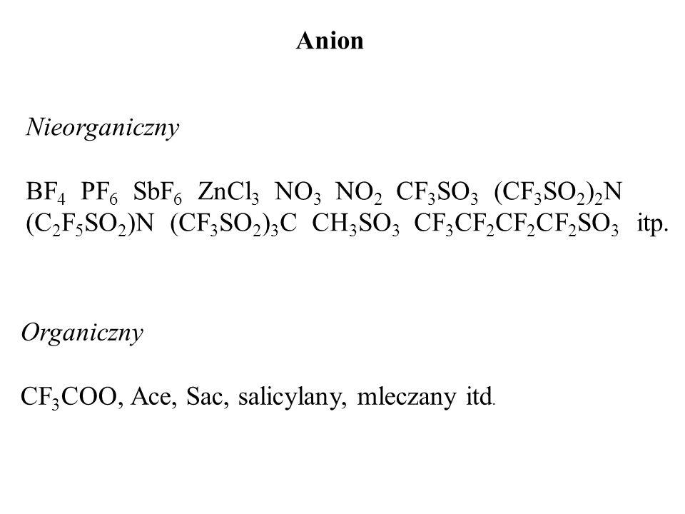 Anion Nieorganiczny BF 4 PF 6 SbF 6 ZnCl 3 NO 3 NO 2 CF 3 SO 3 (CF 3 SO 2 ) 2 N (C 2 F 5 SO 2 )N (CF 3 SO 2 ) 3 C CH 3 SO 3 CF 3 CF 2 CF 2 CF 2 SO 3 i