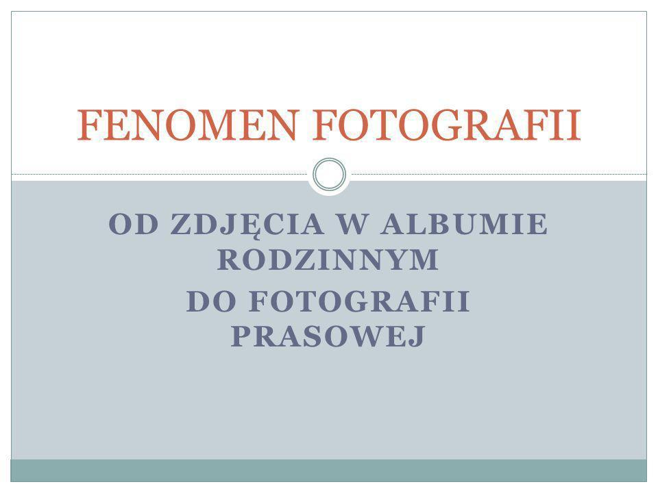 OD ZDJĘCIA W ALBUMIE RODZINNYM DO FOTOGRAFII PRASOWEJ FENOMEN FOTOGRAFII