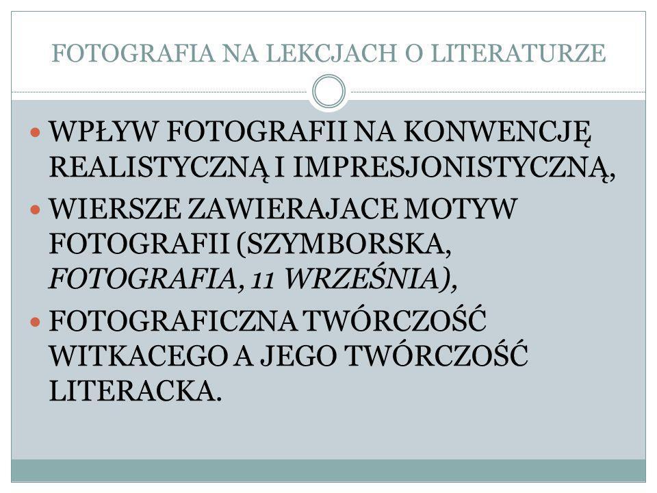 FOTOGRAFIA NA LEKCJACH O LITERATURZE WPŁYW FOTOGRAFII NA KONWENCJĘ REALISTYCZNĄ I IMPRESJONISTYCZNĄ, WIERSZE ZAWIERAJACE MOTYW FOTOGRAFII (SZYMBORSKA, FOTOGRAFIA, 11 WRZEŚNIA), FOTOGRAFICZNA TWÓRCZOŚĆ WITKACEGO A JEGO TWÓRCZOŚĆ LITERACKA.