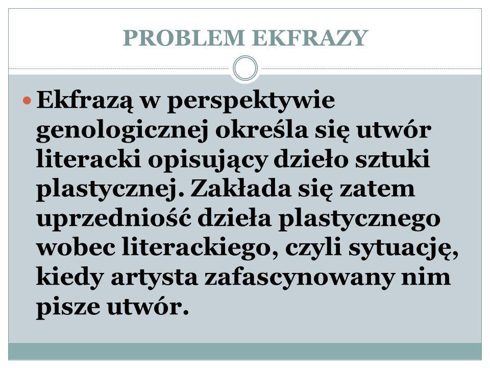 PROBLEM EKFRAZY Ekfrazą w perspektywie genologicznej określa się utwór literacki opisujący dzieło sztuki plastycznej.