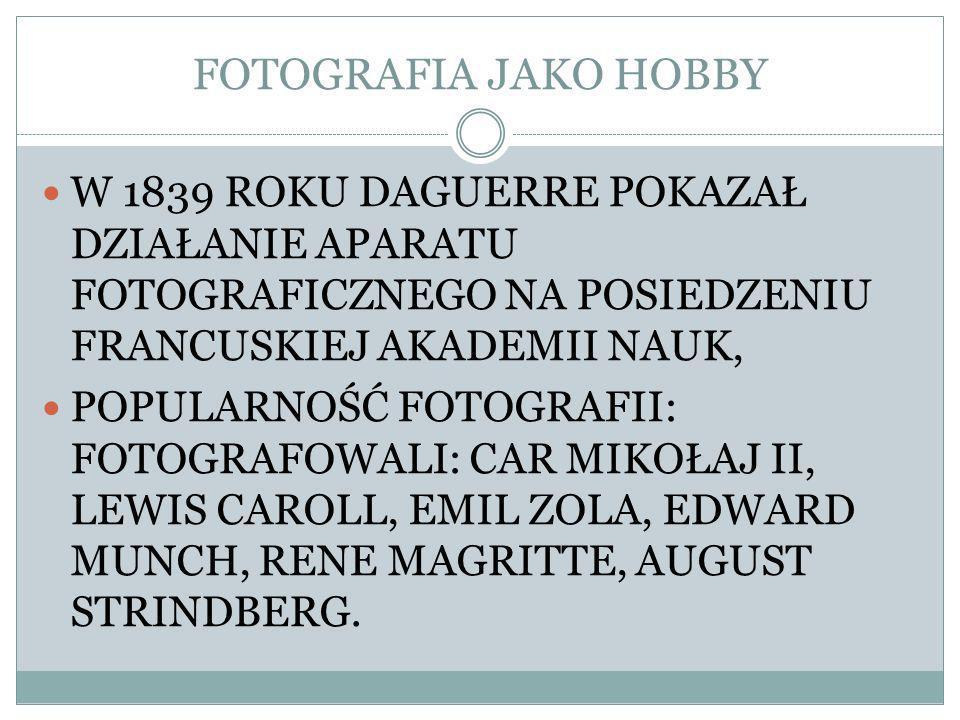FOTOGRAFIA JAKO HOBBY W 1839 ROKU DAGUERRE POKAZAŁ DZIAŁANIE APARATU FOTOGRAFICZNEGO NA POSIEDZENIU FRANCUSKIEJ AKADEMII NAUK, POPULARNOŚĆ FOTOGRAFII: FOTOGRAFOWALI: CAR MIKOŁAJ II, LEWIS CAROLL, EMIL ZOLA, EDWARD MUNCH, RENE MAGRITTE, AUGUST STRINDBERG.