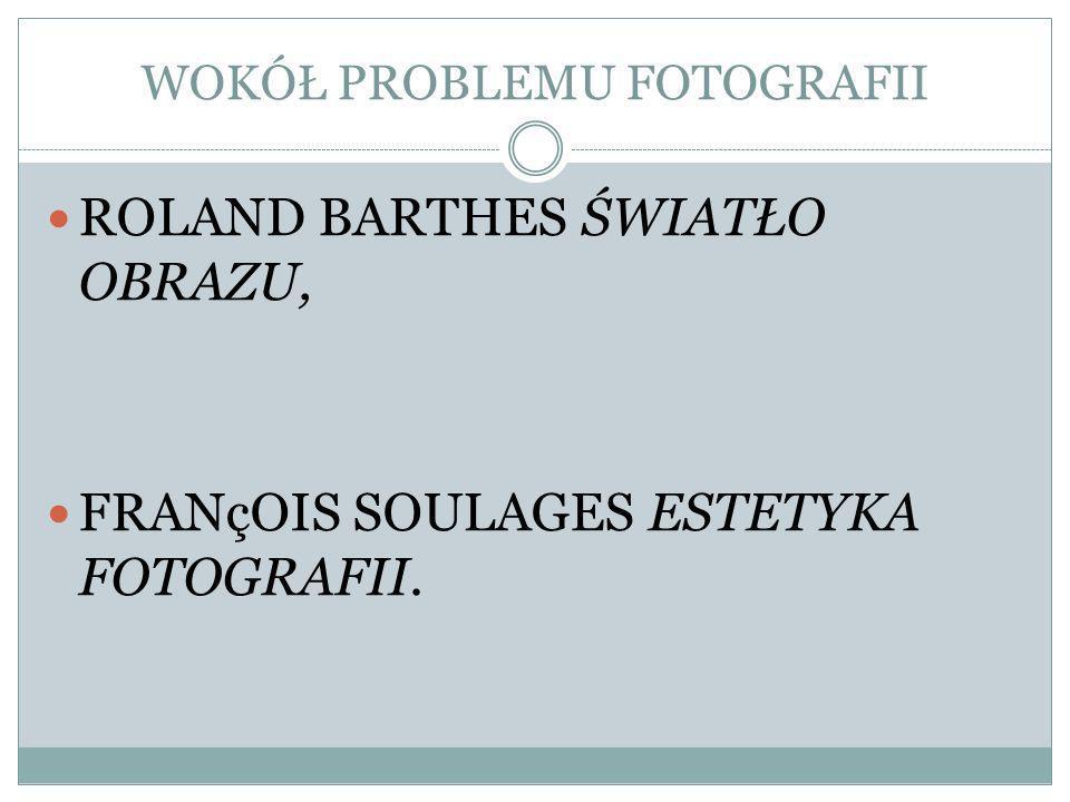WOKÓŁ PROBLEMU FOTOGRAFII ROLAND BARTHES ŚWIATŁO OBRAZU, FRANçOIS SOULAGES ESTETYKA FOTOGRAFII.