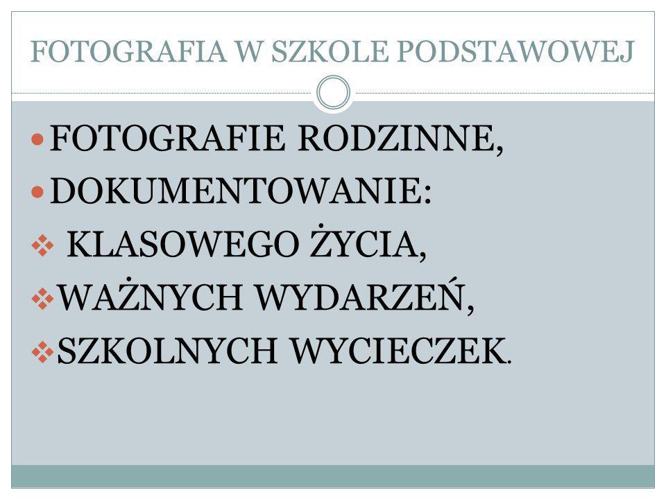 FOTOGRAFIA W SZKOLE PODSTAWOWEJ FOTOGRAFIE RODZINNE, DOKUMENTOWANIE: KLASOWEGO ŻYCIA, WAŻNYCH WYDARZEŃ, SZKOLNYCH WYCIECZEK.