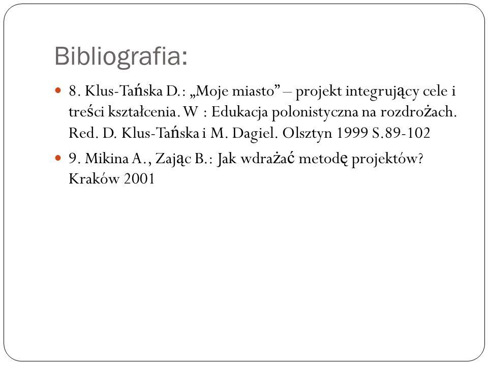 Bibliografia: 8.Klus-Ta ń ska D.: Moje miasto – projekt integruj ą cy cele i tre ś ci kształcenia.