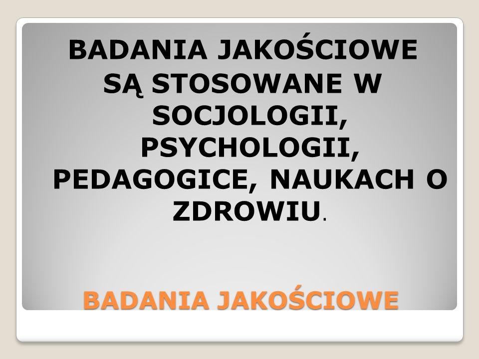 BADANIA JAKOŚCIOWE SĄ STOSOWANE W SOCJOLOGII, PSYCHOLOGII, PEDAGOGICE, NAUKACH O ZDROWIU.