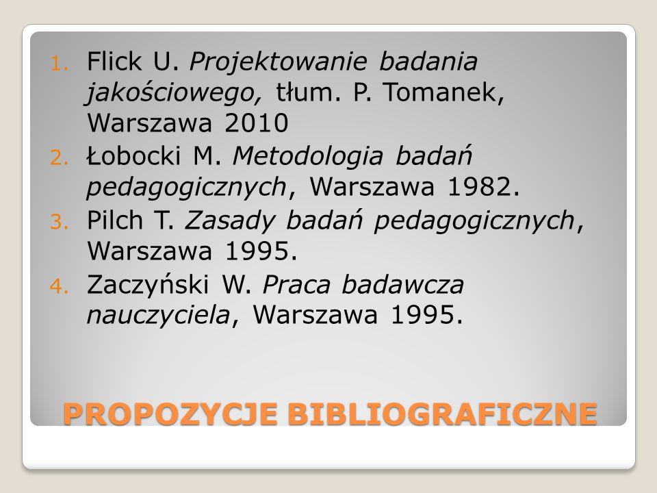 PROPOZYCJE BIBLIOGRAFICZNE 1. Flick U. Projektowanie badania jakościowego, tłum. P. Tomanek, Warszawa 2010 2. Łobocki M. Metodologia badań pedagogiczn