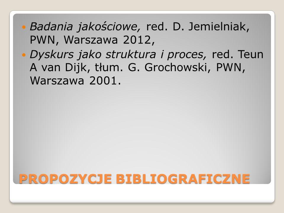 PROPOZYCJE BIBLIOGRAFICZNE Badania jakościowe, red. D. Jemielniak, PWN, Warszawa 2012, Dyskurs jako struktura i proces, red. Teun A van Dijk, tłum. G.