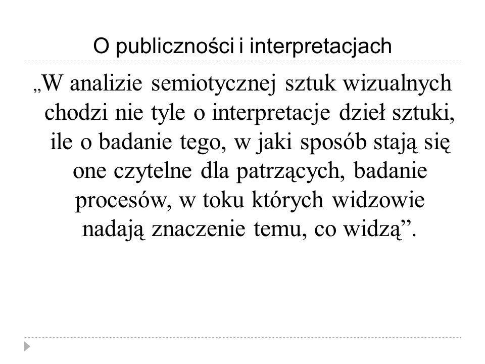 O publiczności i interpretacjach W analizie semiotycznej sztuk wizualnych chodzi nie tyle o interpretacje dzieł sztuki, ile o badanie tego, w jaki spo