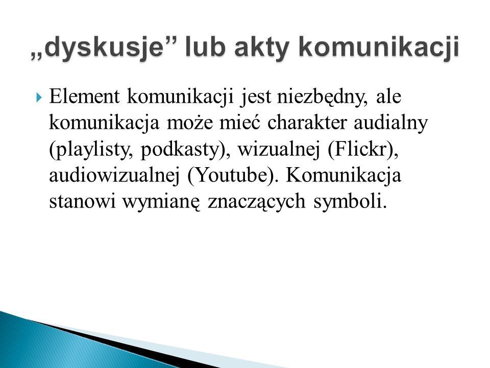 Element komunikacji jest niezbędny, ale komunikacja może mieć charakter audialny (playlisty, podkasty), wizualnej (Flickr), audiowizualnej (Youtube).