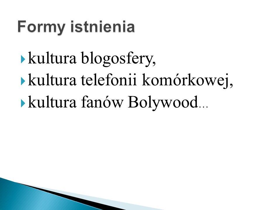 kultura blogosfery, kultura telefonii komórkowej, kultura fanów Bolywood …