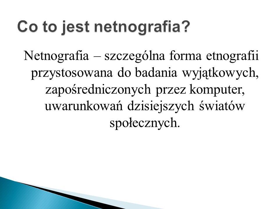 Netnografia – szczególna forma etnografii przystosowana do badania wyjątkowych, zapośredniczonych przez komputer, uwarunkowań dzisiejszych światów społecznych.