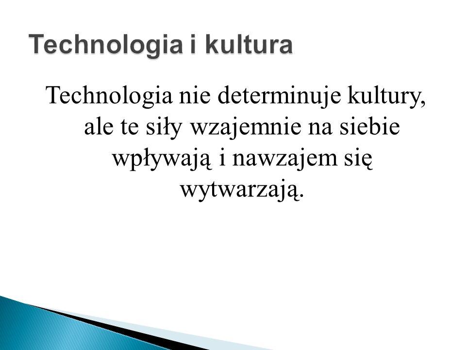 Technologia nie determinuje kultury, ale te siły wzajemnie na siebie wpływają i nawzajem się wytwarzają.