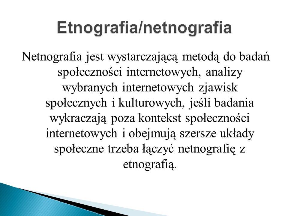Netnografia jest wystarczającą metodą do badań społeczności internetowych, analizy wybranych internetowych zjawisk społecznych i kulturowych, jeśli badania wykraczają poza kontekst społeczności internetowych i obejmują szersze układy społeczne trzeba łączyć netnografię z etnografią.