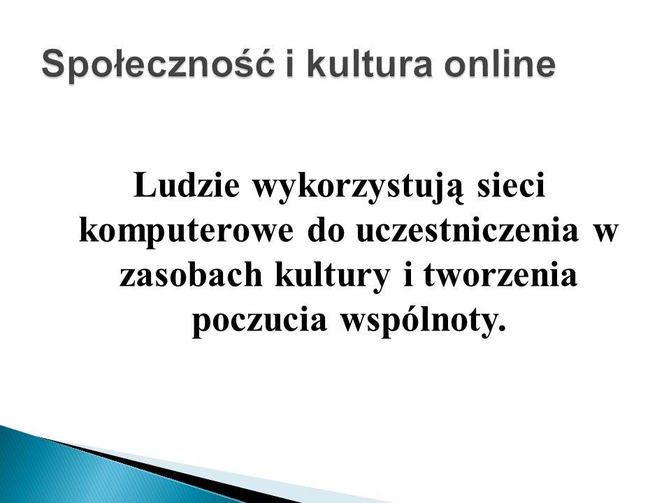 Ludzie wykorzystują sieci komputerowe do uczestniczenia w zasobach kultury i tworzenia poczucia wspólnoty.