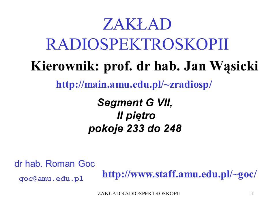 ZAKŁAD RADIOSPEKTROSKOPII1 http://www.staff.amu.edu.pl/~goc/ Segment G VII, II piętro pokoje 233 do 248 dr hab. Roman Goc goc@amu.edu.pl Kierownik: pr