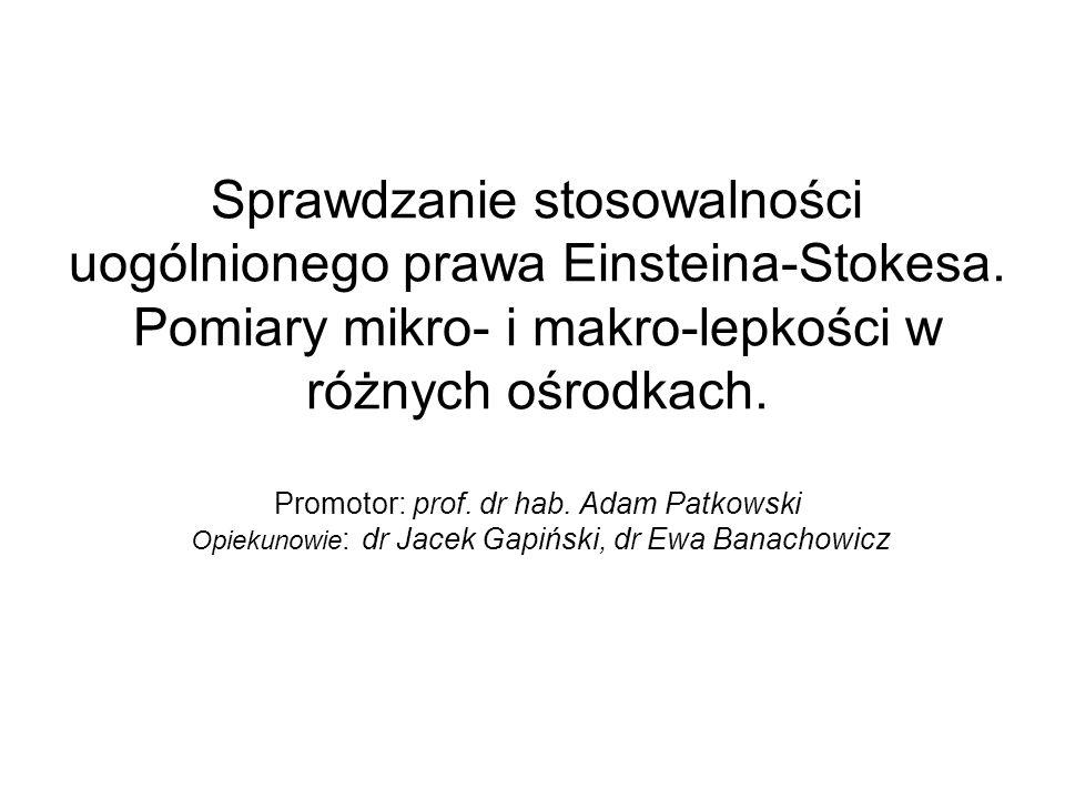 Sprawdzanie stosowalności uogólnionego prawa Einsteina-Stokesa. Pomiary mikro- i makro-lepkości w różnych ośrodkach. Promotor: prof. dr hab. Adam Patk