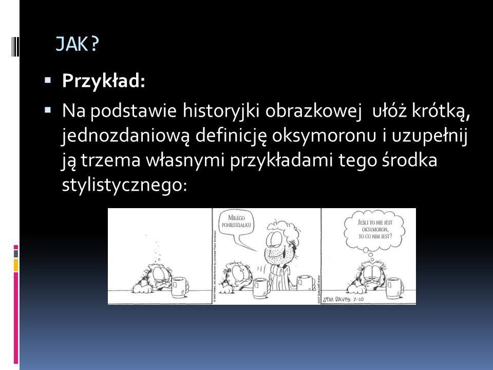 JAK? Przykład: Na podstawie historyjki obrazkowej ułóż krótką, jednozdaniową definicję oksymoronu i uzupełnij ją trzema własnymi przykładami tego środ