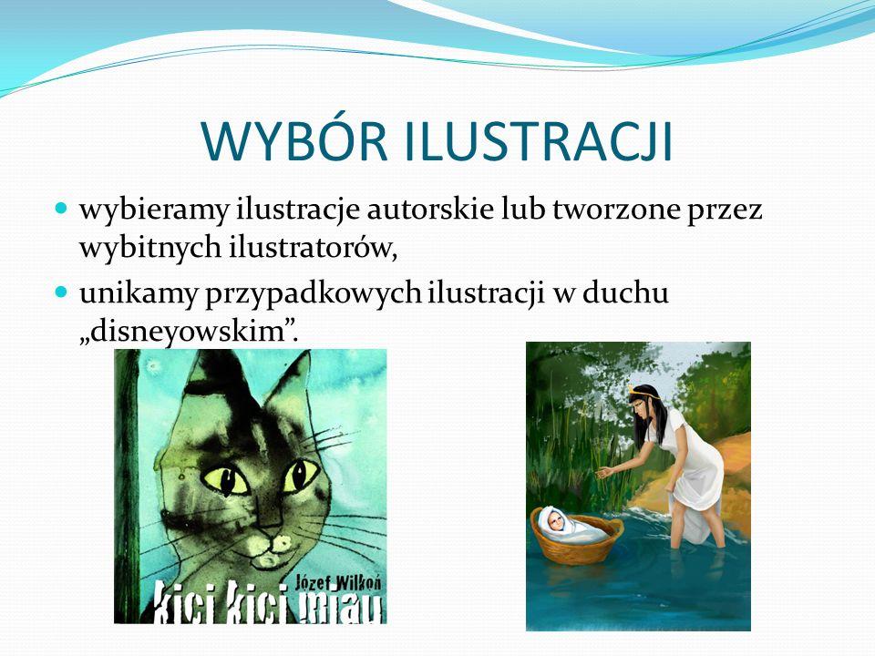 WYBÓR ILUSTRACJI wybieramy ilustracje autorskie lub tworzone przez wybitnych ilustratorów, unikamy przypadkowych ilustracji w duchu disneyowskim.