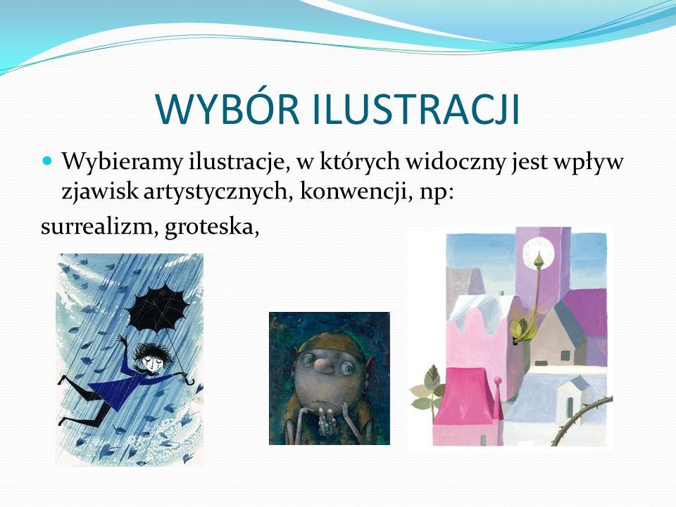WYBÓR ILUSTRACJI Wybieramy ilustracje, w których widoczny jest wpływ zjawisk artystycznych, konwencji, np: surrealizm, groteska,