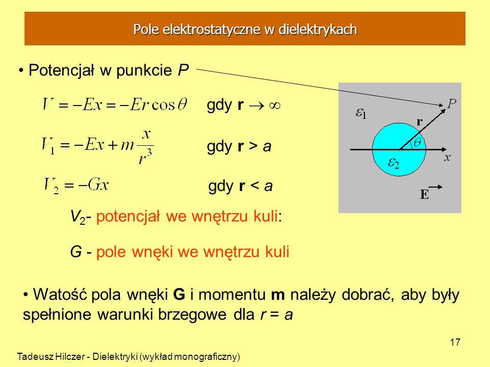 Tadeusz Hilczer - Dielektryki (wykład monograficzny) 17 Potencjał w punkcie P V 2 - potencjał we wnętrzu kuli: G - pole wnęki we wnętrzu kuli Watość p