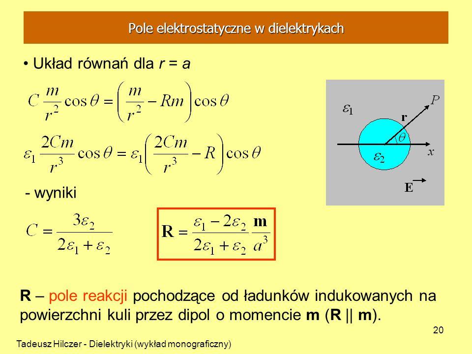 Tadeusz Hilczer - Dielektryki (wykład monograficzny) 20 Układ równań dla r = a - wyniki R – pole reakcji pochodzące od ładunków indukowanych na powier