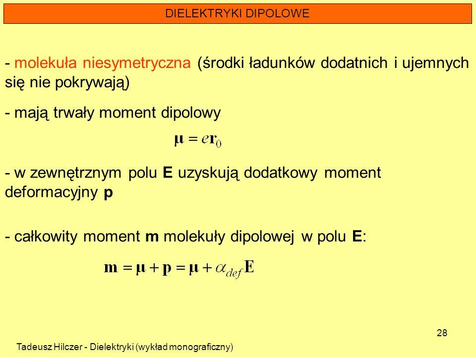 Tadeusz Hilczer - Dielektryki (wykład monograficzny) 28 DIELEKTRYKI DIPOLOWE - w zewnętrznym polu E uzyskują dodatkowy moment deformacyjny p - molekuł
