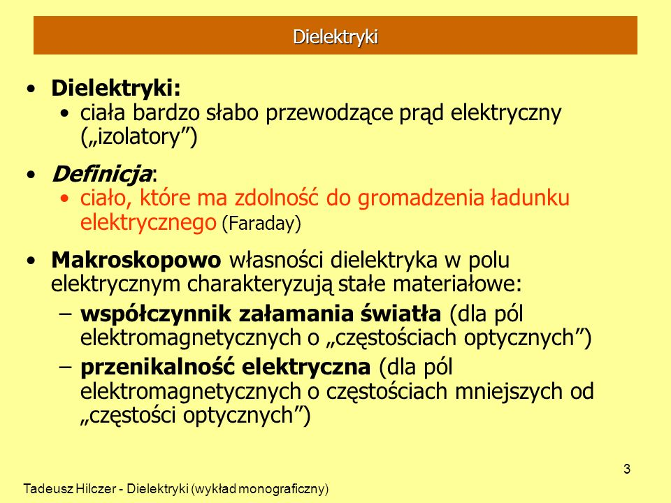 Tadeusz Hilczer - Dielektryki (wykład monograficzny) 3 Dielektryki Dielektryki: ciała bardzo słabo przewodzące prąd elektryczny (izolatory) Definicja: