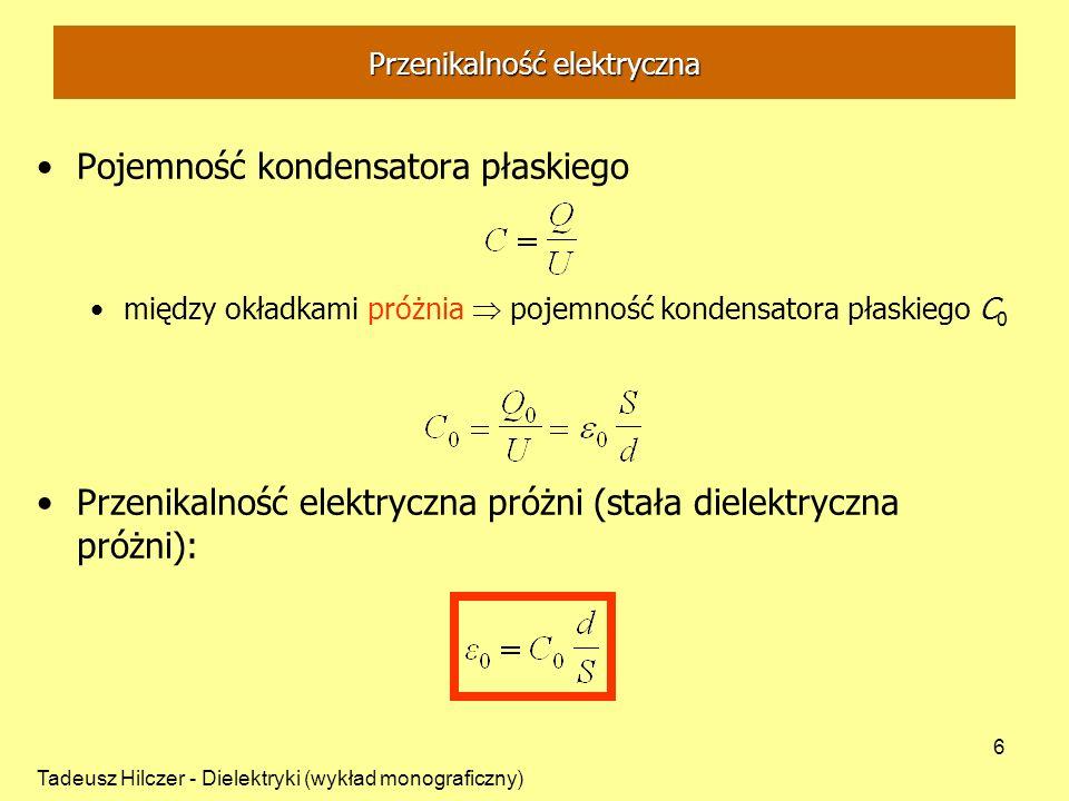 Tadeusz Hilczer - Dielektryki (wykład monograficzny) 7 Przenikalność elektryczna Dielektryk umieszczony między okładkami kondensatora powoduje wzrost jego pojemności elektrycznej C Przenikalność elektryczna dielektryka: stosunek pojemności C kondensatora płaskiego z dielektrykiem do pojemności C 0 tego samego kondensatora bez dielektryka: przenikalność elektryczna stała materiałowa zależna od temperatury i ciśnienia, pola zewnętrznego E, H