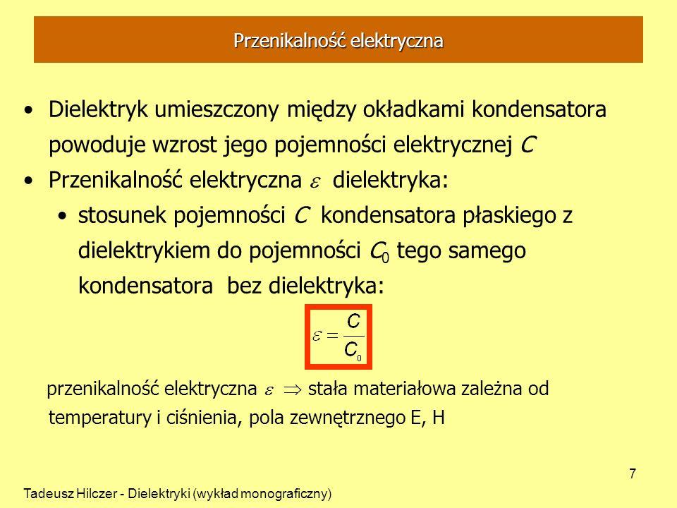 Tadeusz Hilczer - Dielektryki (wykład monograficzny) 8 Przenikalność elektryczna Po przyłożeniu stałego napięcia U do płaskiego kondensatora bez dielektryka –na każdej okładce swobodne ładunki wytwarzają różnicę potencjałów -U równą co do wielkości U o przeciwnej polarności Odpowiada to pojemności kondensatora C 0 Po przyłożeniu stałego napięcia U do płaskiego kondensatora z dielektrykiem zwiększa się pojemność, na okładki kondensatora dopływa ze źródła ładunek kompensujący ładunek polaryzujący dielektryk - odpowiada to pojemności kondensatora C
