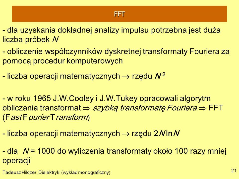 Tadeusz Hilczer, Dielektryki (wykład monograficzny) 21 - dla uzyskania dokładnej analizy impulsu potrzebna jest duża liczba próbek N - obliczenie współczynników dyskretnej transformaty Fouriera za pomocą procedur komputerowych - liczba operacji matematycznych rzędu N 2 - w roku 1965 J.W.Cooley i J.W.Tukey opracowali algorytm obliczania transformat szybką transformatę Fouriera FFT (Fast Fourier Transform) - liczba operacji matematycznych rzędu 2N lnN - dla N = 1000 do wyliczenia transformaty około 100 razy mniej operacji FFT