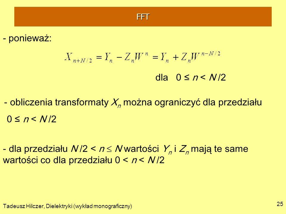 Tadeusz Hilczer, Dielektryki (wykład monograficzny) 25 - ponieważ: - obliczenia transformaty X n można ograniczyć dla przedziału 0 n < N /2 dla 0 n < N /2 - dla przedziału N /2 < n N wartości Y n i Z n mają te same wartości co dla przedziału 0 < n < N /2 FFT