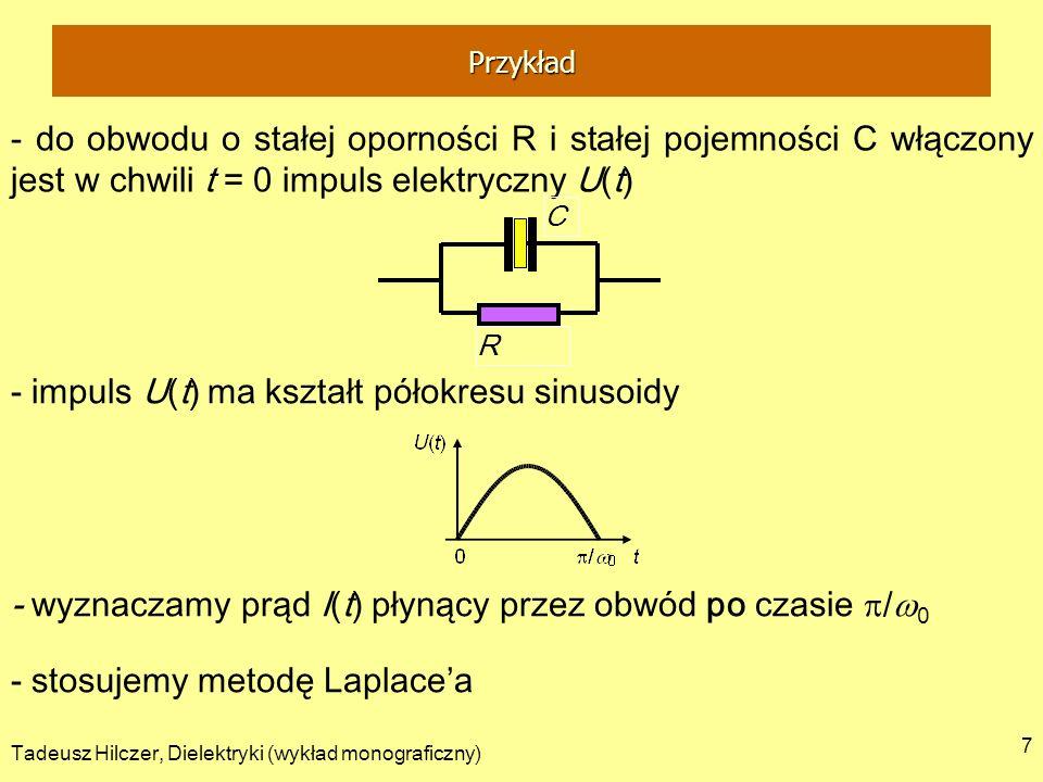 Tadeusz Hilczer, Dielektryki (wykład monograficzny) 7 - do obwodu o stałej oporności R i stałej pojemności C włączony jest w chwili t = 0 impuls elektryczny U(t) - impuls U(t) ma kształt półokresu sinusoidy - stosujemy metodę Laplacea R C - wyznaczamy prąd I(t) płynący przez obwód po czasie / 0 Przykład