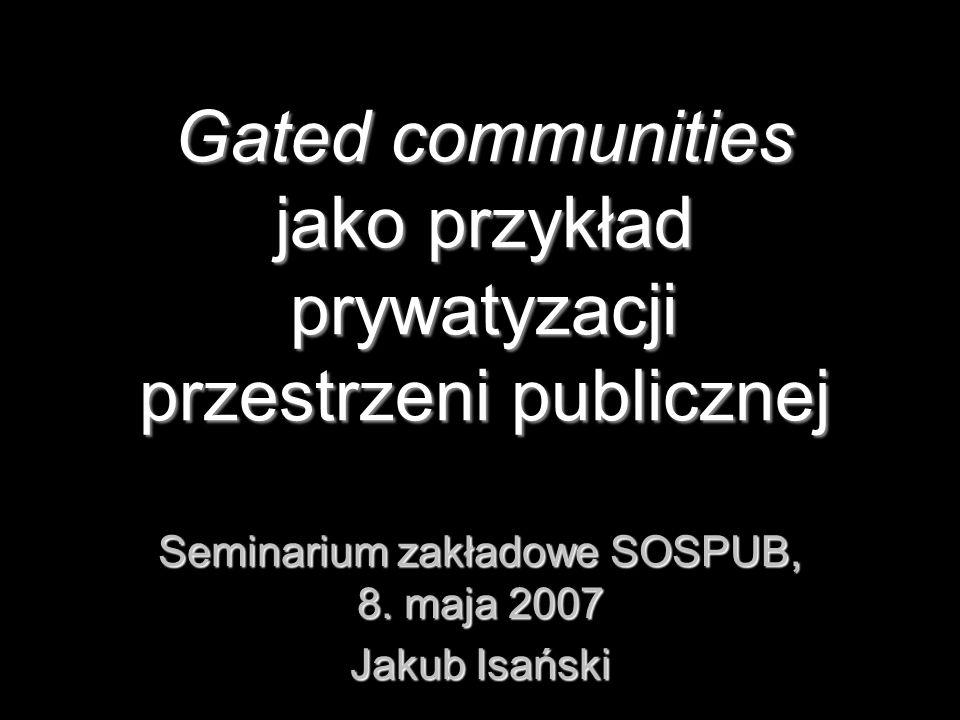 Gated communities jako przykład prywatyzacji przestrzeni publicznej Seminarium zakładowe SOSPUB, 8. maja 2007 Jakub Isański
