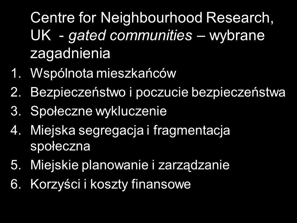 Centre for Neighbourhood Research, UK - gated communities – wybrane zagadnienia 1.Wspólnota mieszkańców 2.Bezpieczeństwo i poczucie bezpieczeństwa 3.S