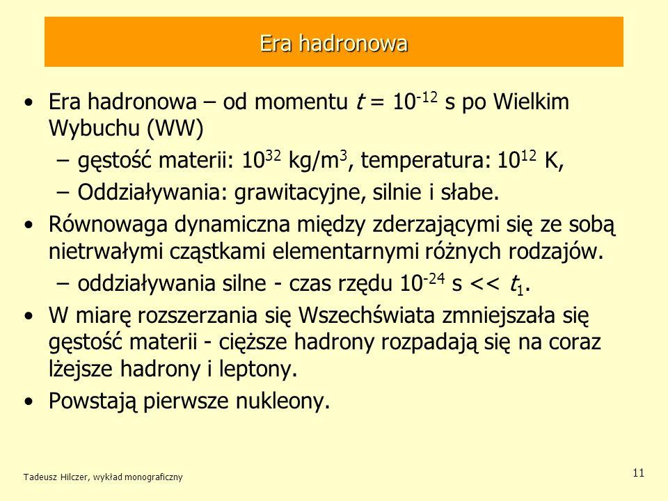 Tadeusz Hilczer, wykład monograficzny 11 Era hadronowa Era hadronowa – od momentu t = 10 -12 s po Wielkim Wybuchu (WW) –gęstość materii: 10 32 kg/m 3,