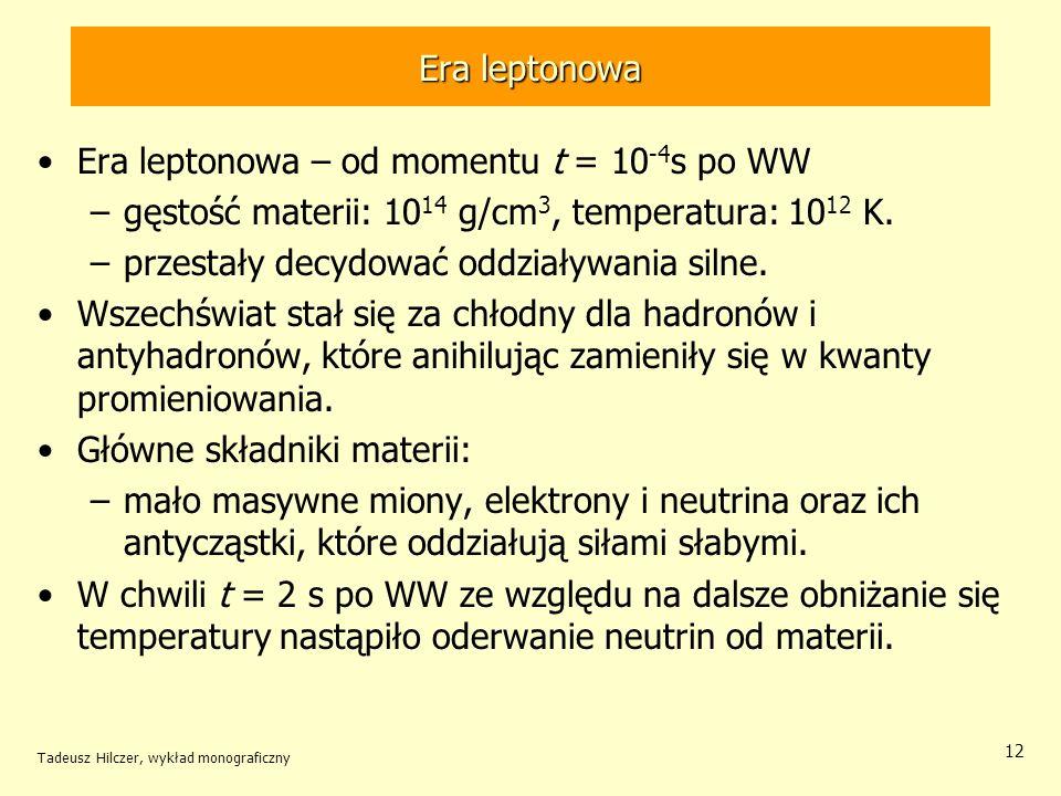 Tadeusz Hilczer, wykład monograficzny 12 Era leptonowa Era leptonowa – od momentu t = 10 -4 s po WW –gęstość materii: 10 14 g/cm 3, temperatura: 10 12