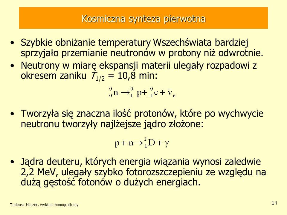 Tadeusz Hilczer, wykład monograficzny 14 Kosmiczna synteza pierwotna Szybkie obniżanie temperatury Wszechświata bardziej sprzyjało przemianie neutronó