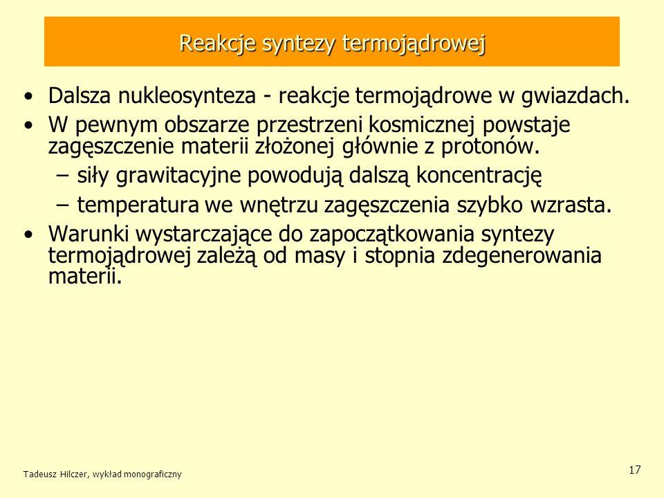 Tadeusz Hilczer, wykład monograficzny 17 Reakcje syntezy termojądrowej Dalsza nukleosynteza - reakcje termojądrowe w gwiazdach. W pewnym obszarze prze