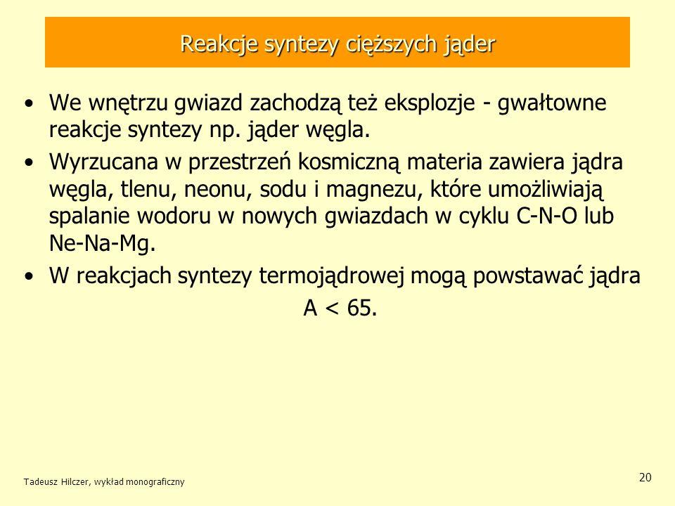 Tadeusz Hilczer, wykład monograficzny 20 Reakcje syntezy cięższych jąder We wnętrzu gwiazd zachodzą też eksplozje - gwałtowne reakcje syntezy np. jąde