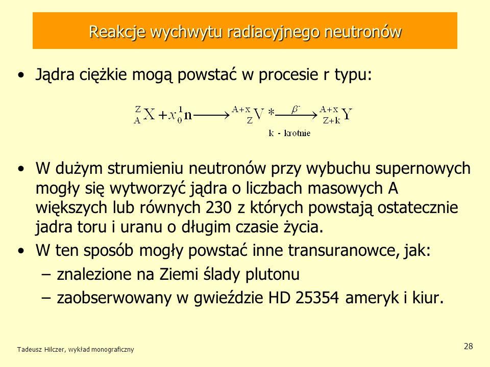 Tadeusz Hilczer, wykład monograficzny 28 Reakcje wychwytu radiacyjnego neutronów Jądra ciężkie mogą powstać w procesie r typu: W dużym strumieniu neut
