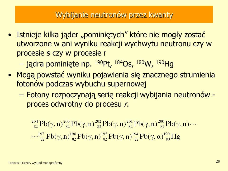 Tadeusz Hilczer, wykład monograficzny 29 Wybijanie neutronów przez kwanty Istnieje kilka jąder pominiętych które nie mogły zostać utworzone w ani wyni